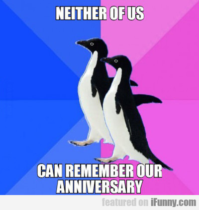 Neither Of Us Can Remember Our Anniversary....